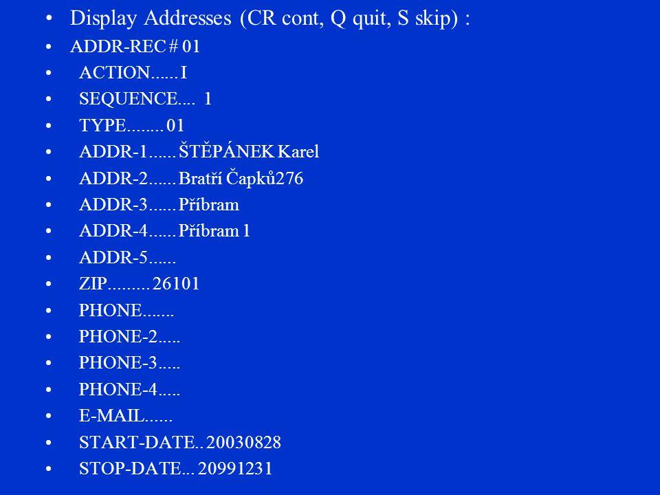 Display Addresses (CR cont, Q quit, S skip) : ADDR-REC # 01 ACTION...... I SEQUENCE.... 1 TYPE........ 01 ADDR-1...... ŠTĚPÁNEK Karel ADDR-2...... Bra