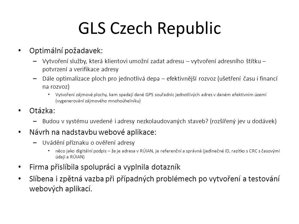 GLS Czech Republic Optimální požadavek: – Vytvoření služby, která klientovi umožní zadat adresu – vytvoření adresního štítku – potvrzení a verifikace adresy – Dále optimalizace ploch pro jednotlivá depa – efektivnější rozvoz (ušetření času i financí na rozvoz) Vytvoření zájmové plochy, kam spadají dané GPS souřadnic jednotlivých adres v daném efektivním území (vygenerování zájmového mnohoúhelníku) Otázka: – Budou v systému uvedené i adresy nezkolaudovaných staveb.