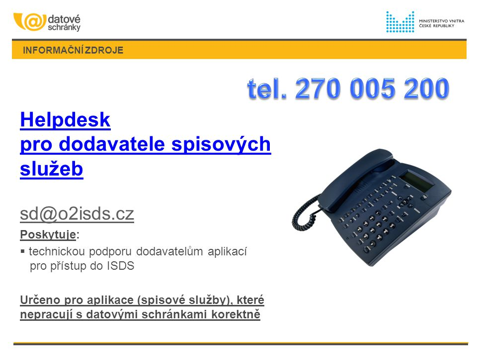 INFORMAČNÍ ZDROJE Helpdesk pro dodavatele spisových služeb sd@o2isds.cz Poskytuje:  technickou podporu dodavatelům aplikací pro přístup do ISDS Určeno pro aplikace (spisové služby), které nepracují s datovými schránkami korektně