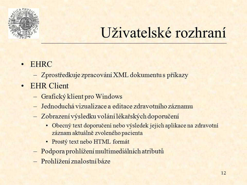 12 Uživatelské rozhraní EHRC –Zprostředkuje zpracování XML dokumentu s příkazy EHR Client –Grafický klient pro Windows –Jednoduchá vizualizace a editace zdravotního záznamu –Zobrazení výsledku volání lékařských doporučení Obecný text doporučení nebo výsledek jejich aplikace na zdravotní záznam aktuálně zvoleného pacienta Prostý text nebo HTML formát –Podpora prohlížení multimediálních atributů –Prohlížení znalostní báze