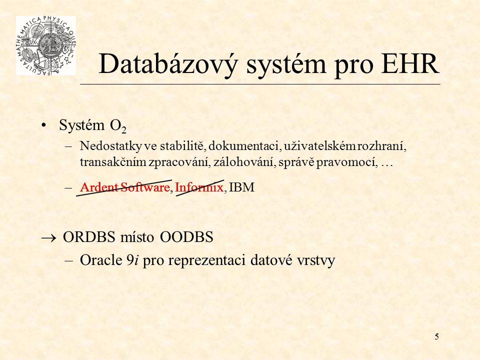 5 Databázový systém pro EHR Systém O 2 –Nedostatky ve stabilitě, dokumentaci, uživatelském rozhraní, transakčním zpracování, zálohování, správě pravomocí, … –Ardent Software–Ardent Software, Informix–Ardent Software, Informix, IBM  ORDBS místo OODBS –Oracle 9i pro reprezentaci datové vrstvy