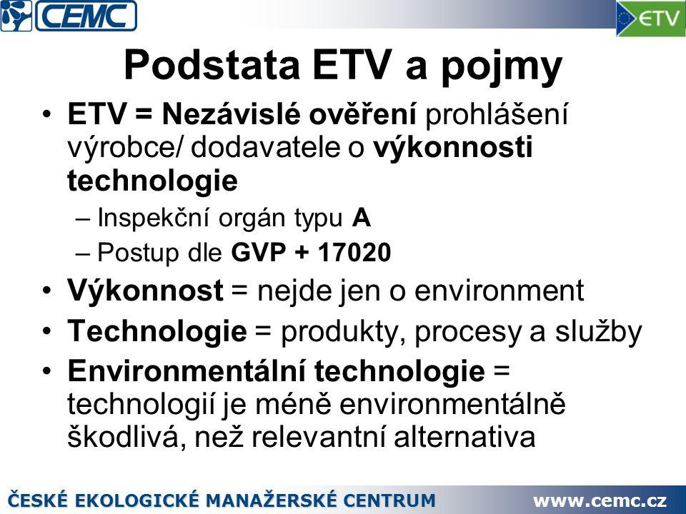 Podstata ETV a pojmy ETV = Nezávislé ověření prohlášení výrobce/ dodavatele o výkonnosti technologie –Inspekční orgán typu A –Postup dle GVP + 17020 Výkonnost = nejde jen o environment Technologie = produkty, procesy a služby Environmentální technologie = technologií je méně environmentálně škodlivá, než relevantní alternativa ČESKÉ EKOLOGICKÉ MANAŽERSKÉ CENTRUM www.cemc.cz