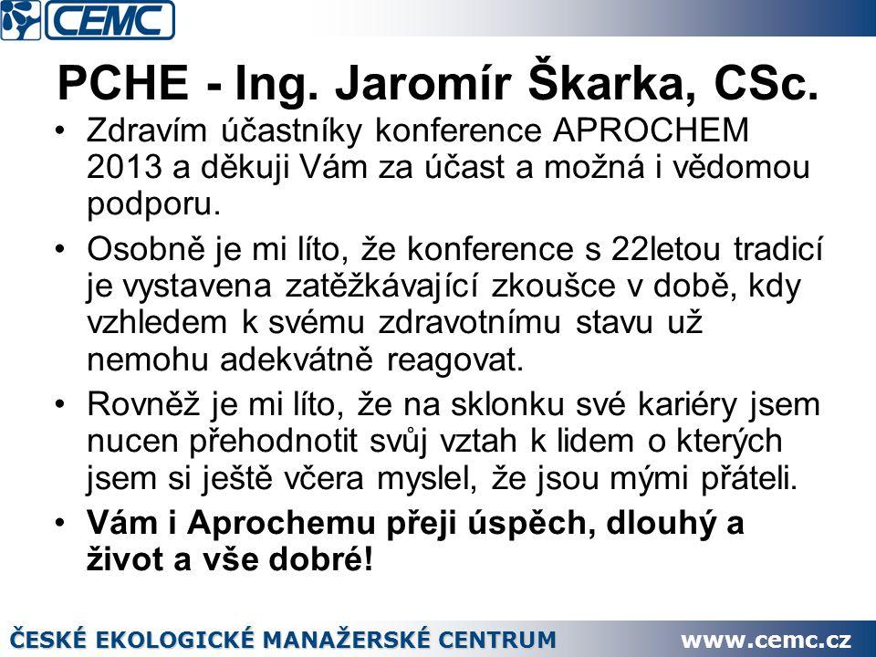 PCHE - Ing. Jaromír Škarka, CSc. Zdravím účastníky konference APROCHEM 2013 a děkuji Vám za účast a možná i vědomou podporu. Osobně je mi líto, že kon