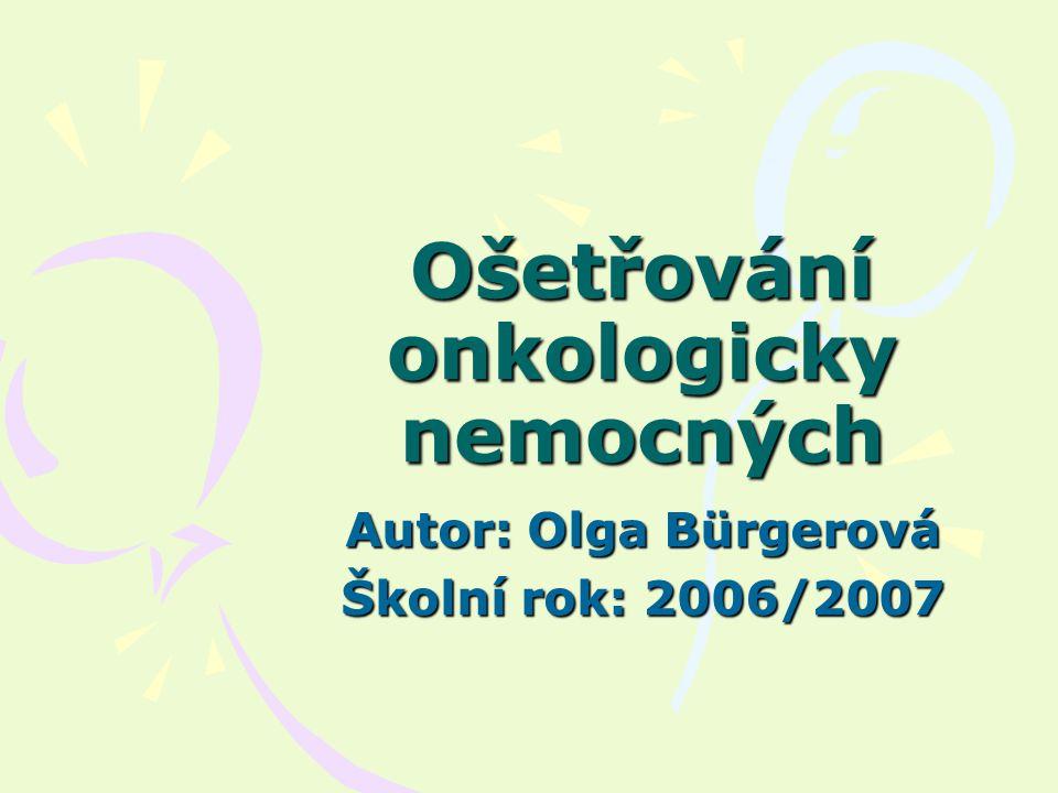 Ošetřování onkologicky nemocných Autor: Olga Bürgerová Školní rok: 2006/2007