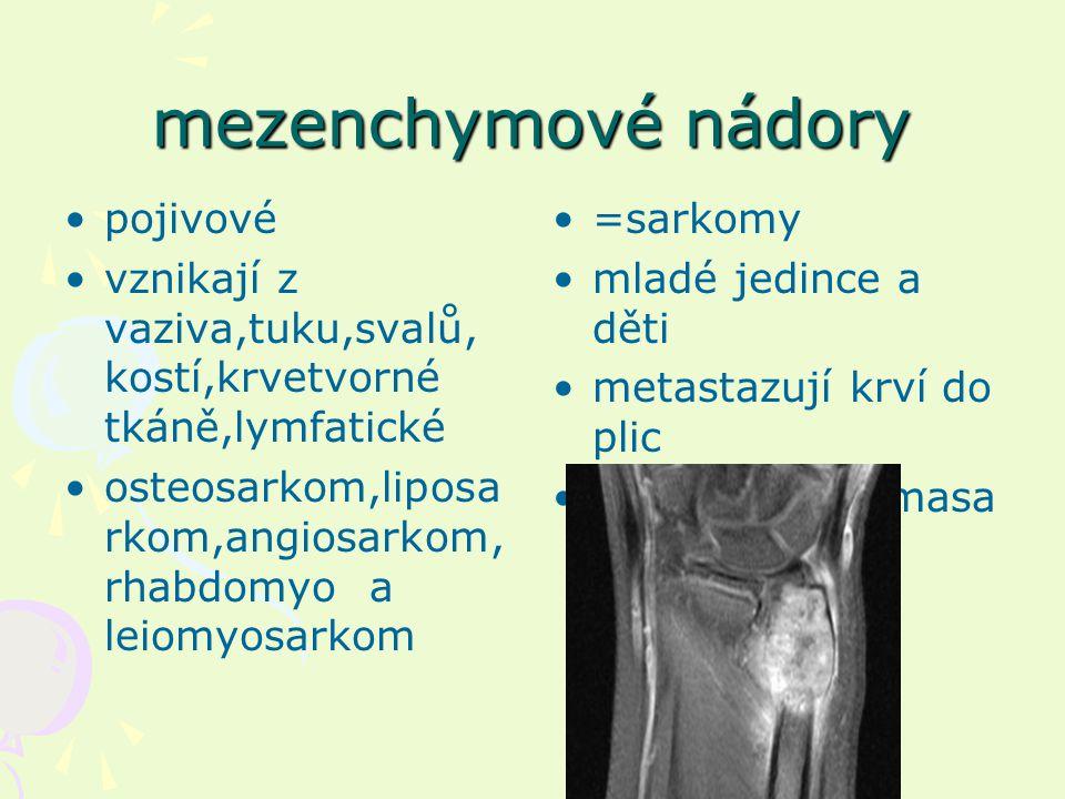mezenchymové nádory pojivové vznikají z vaziva,tuku,svalů, kostí,krvetvorné tkáně,lymfatické osteosarkom,liposa rkom,angiosarkom, rhabdomyo a leiomyosarkom =sarkomy mladé jedince a děti metastazují krví do plic vzhled rybího masa
