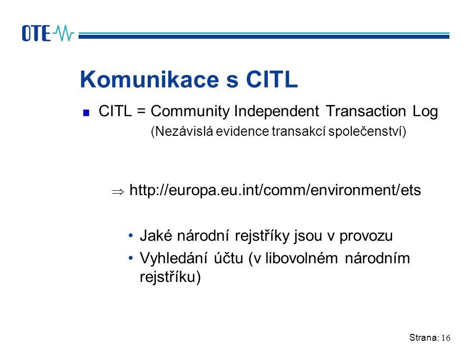 Strana: 16 Komunikace s CITL CITL = Community Independent Transaction Log (Nezávislá evidence transakcí společenství)  http://europa.eu.int/comm/environment/ets Jaké národní rejstříky jsou v provozu Vyhledání účtu (v libovolném národním rejstříku)