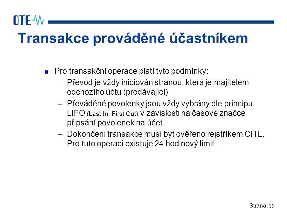 Strana: 19 Transakce prováděné účastníkem Pro transakční operace platí tyto podmínky: –Převod je vždy iniciován stranou, která je majitelem odchozího účtu (prodávající) –Převáděné povolenky jsou vždy vybrány dle principu LIFO (Last In, First Out) v závislosti na časové značce připsání povolenek na účet.