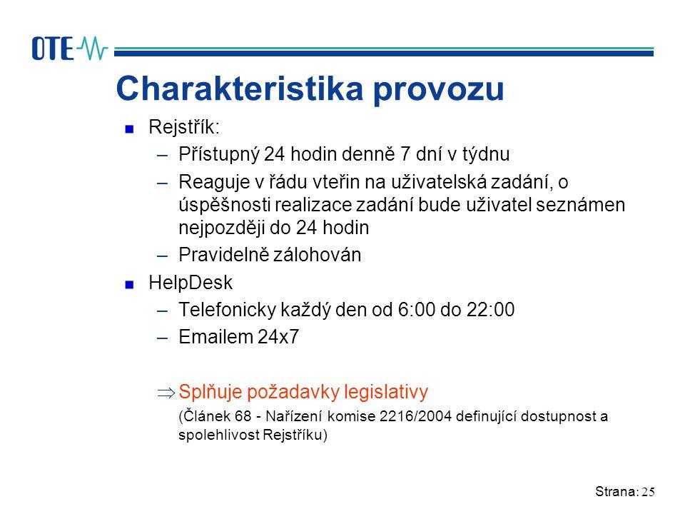 Strana: 25 Charakteristika provozu Rejstřík: –Přístupný 24 hodin denně 7 dní v týdnu –Reaguje v řádu vteřin na uživatelská zadání, o úspěšnosti realizace zadání bude uživatel seznámen nejpozději do 24 hodin –Pravidelně zálohován HelpDesk –Telefonicky každý den od 6:00 do 22:00 –Emailem 24x7  Splňuje požadavky legislativy (Článek 68 - Nařízení komise 2216/2004 definující dostupnost a spolehlivost Rejstříku)
