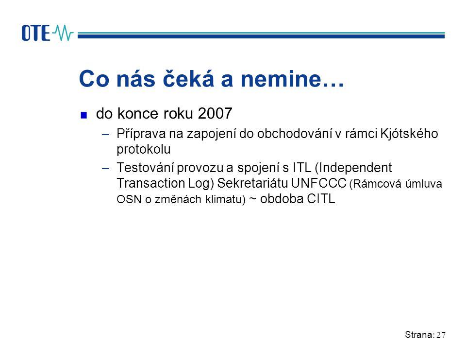 Strana: 27 Co nás čeká a nemine… do konce roku 2007 –Příprava na zapojení do obchodování v rámci Kjótského protokolu –Testování provozu a spojení s ITL (Independent Transaction Log) Sekretariátu UNFCCC (Rámcová úmluva OSN o změnách klimatu) ~ obdoba CITL