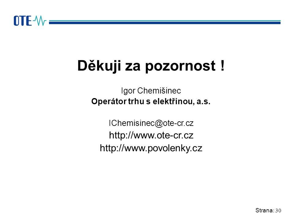 Strana: 30 Děkuji za pozornost ! Igor Chemišinec Operátor trhu s elektřinou, a.s. IChemisinec@ote-cr.cz http://www.ote-cr.cz http://www.povolenky.cz