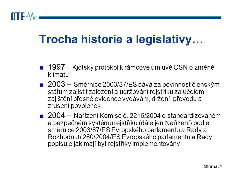 Strana: 5 Trocha historie a legislativy… 1997 – Kjótský protokol k rámcové úmluvě OSN o změně klimatu 2003 – Směrnice 2003/87/ES dává za povinnost členským státům zajistit založení a udržování rejstříku za účelem zajištění přesné evidence vydávání, držení, převodu a zrušení povolenek.