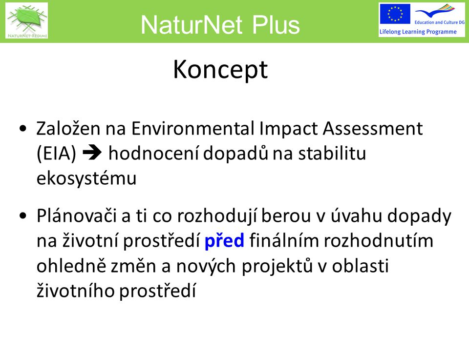 NaturNet Plus Koncept Založen na Environmental Impact Assessment (EIA)  hodnocení dopadů na stabilitu ekosystému Plánovači a ti co rozhodují berou v úvahu dopady na životní prostředí před finálním rozhodnutím ohledně změn a nových projektů v oblasti životního prostředí