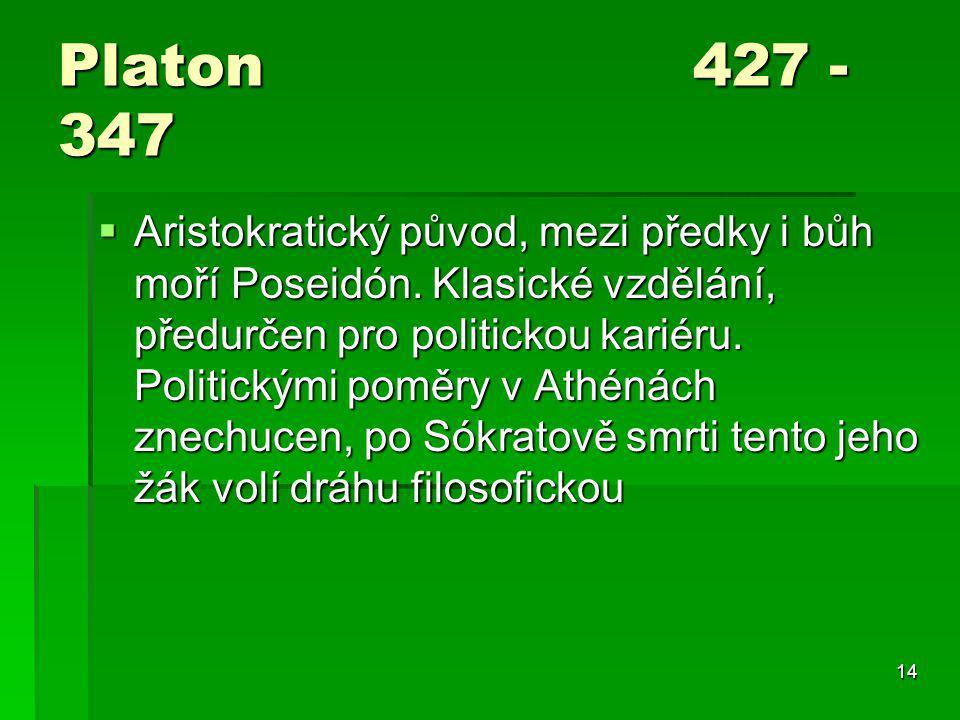 14 Platon 427 - 347  Aristokratický původ, mezi předky i bůh moří Poseidón. Klasické vzdělání, předurčen pro politickou kariéru. Politickými poměry v