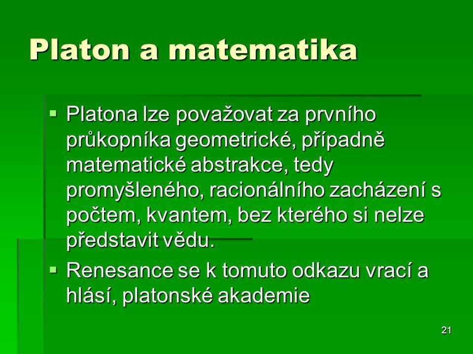 21 Platon a matematika  Platona lze považovat za prvního průkopníka geometrické, případně matematické abstrakce, tedy promyšleného, racionálního zacházení s počtem, kvantem, bez kterého si nelze představit vědu.