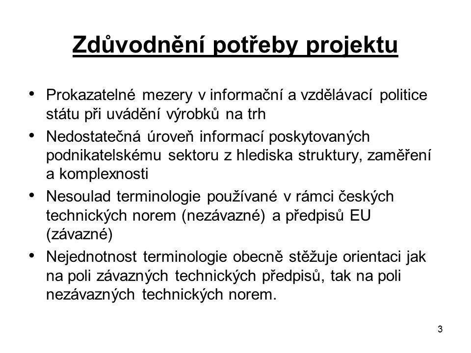 3 Zdůvodnění potřeby projektu Prokazatelné mezery v informační a vzdělávací politice státu při uvádění výrobků na trh Nedostatečná úroveň informací poskytovaných podnikatelskému sektoru z hlediska struktury, zaměření a komplexnosti Nesoulad terminologie používané v rámci českých technických norem (nezávazné) a předpisů EU (závazné) Nejednotnost terminologie obecně stěžuje orientaci jak na poli závazných technických předpisů, tak na poli nezávazných technických norem.