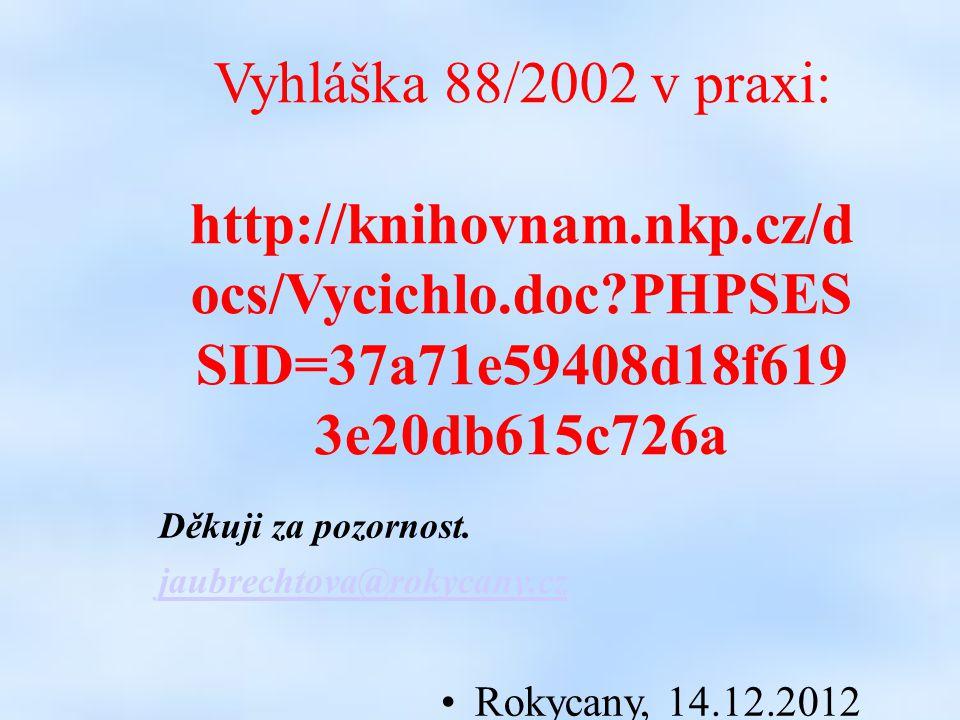 Vyhláška 88/2002 v praxi: http://knihovnam.nkp.cz/d ocs/Vycichlo.doc PHPSES SID=37a71e59408d18f619 3e20db615c726a Děkuji za pozornost.