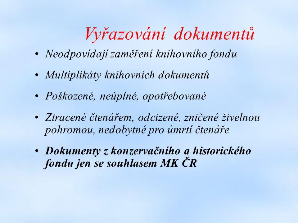 Vyřazování dokumentů Neodpovídají zaměření knihovního fondu Multiplikáty knihovních dokumentů Poškozené, neúplné, opotřebované Ztracené čtenářem, odcizené, zničené živelnou pohromou, nedobytné pro úmrtí čtenáře Dokumenty z konzervačního a historického fondu jen se souhlasem MK ČR