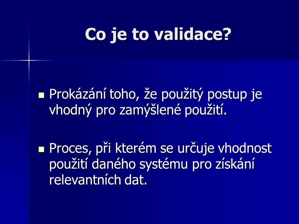 Co je to validace? Prokázání toho, že použitý postup je vhodný pro zamýšlené použití. Prokázání toho, že použitý postup je vhodný pro zamýšlené použit