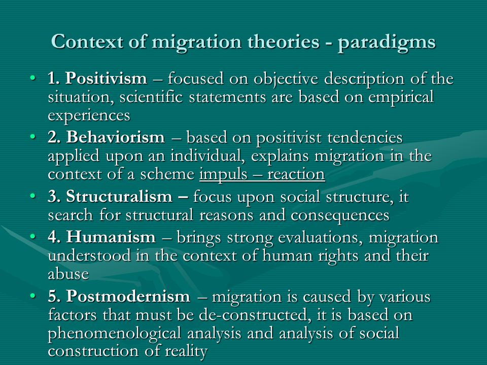 Context of migration theories - paradigms 1. Positivism – focused on objective description of the situation, scientific statements are based on empiri
