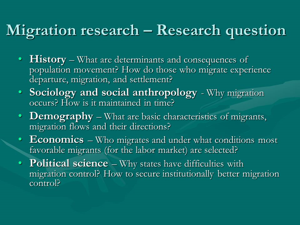 "Migration research – Level of analysis History – population, particular personHistory – population, particular person Sociology and social anthropology – mezo level: citizenship, ethnic groupsSociology and social anthropology – mezo level: citizenship, ethnic groups Demography – person, householdDemography – person, household Economics – labor market in the receiving countryEconomics – labor market in the receiving country Political science – rules of ""entry and ""exit Political science – rules of ""entry and ""exit"