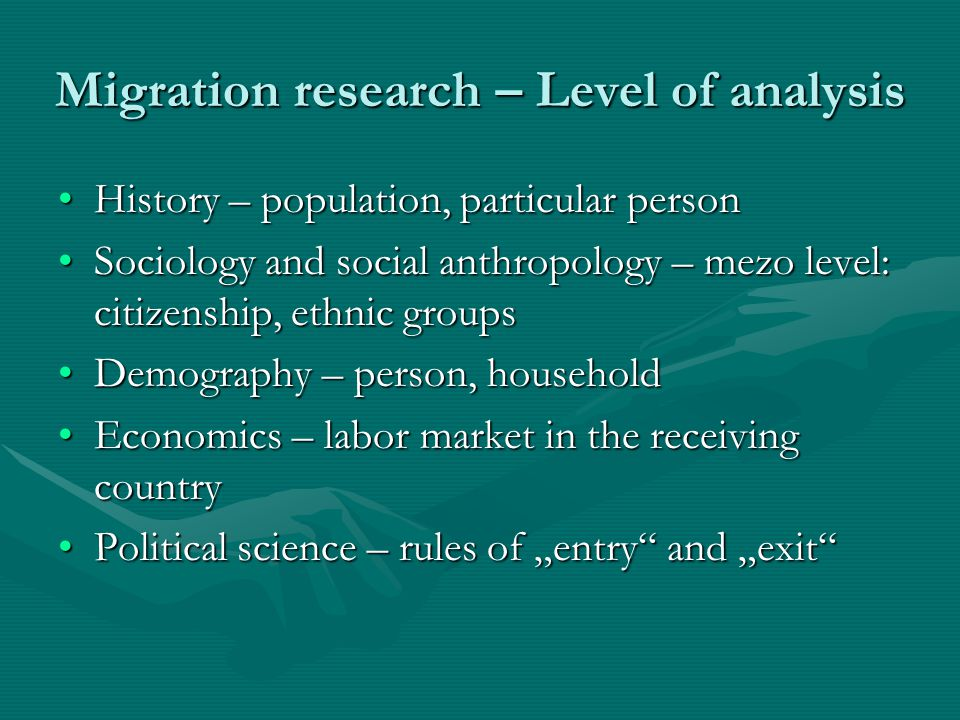 Migration research – Methodology History – qualitative methodsHistory – qualitative methods Sociology and social anthropology – secondary dataSociology and social anthropology – secondary data Demography – census and micro-census dataDemography – census and micro-census data Economics – secondary dataEconomics – secondary data Political science – interview with politicians, analysis of policiesPolitical science – interview with politicians, analysis of policies