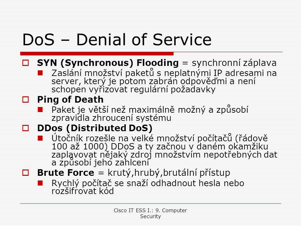 Cisco IT ESS I.: 9. Computer Security DoS – Denial of Service  SYN (Synchronous) Flooding = synchronní záplava Zaslání množství paketů s neplatnými I
