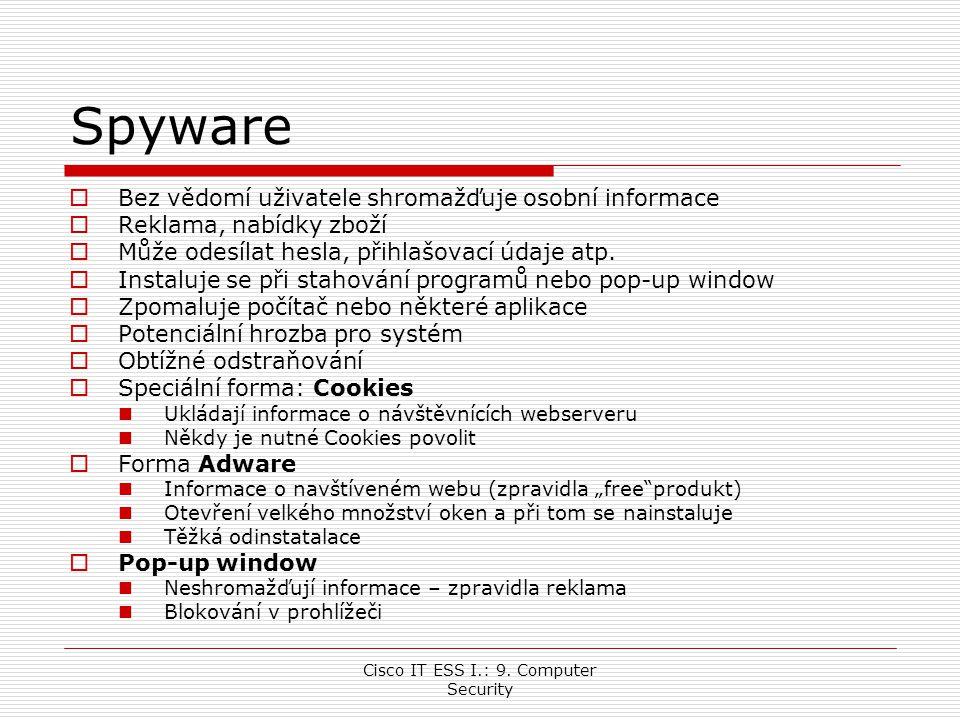 Cisco IT ESS I.: 9. Computer Security Spyware  Bez vědomí uživatele shromažďuje osobní informace  Reklama, nabídky zboží  Může odesílat hesla, přih