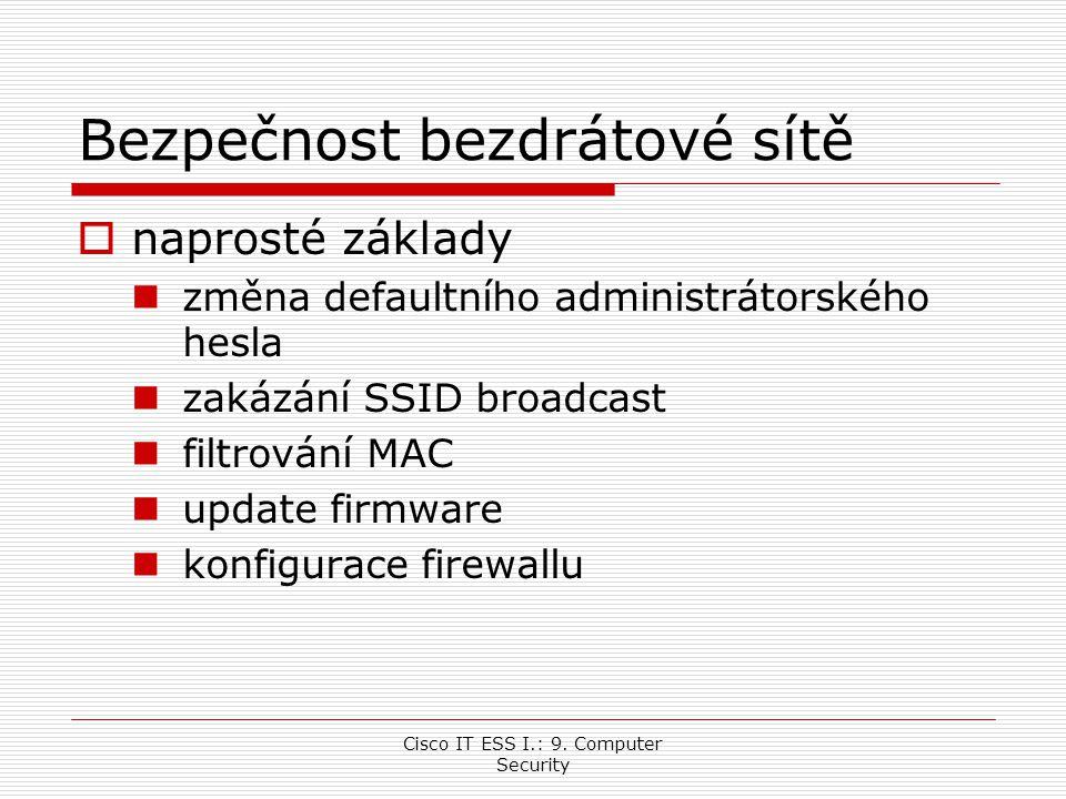 Cisco IT ESS I.: 9. Computer Security Bezpečnost bezdrátové sítě  naprosté základy změna defaultního administrátorského hesla zakázání SSID broadcast