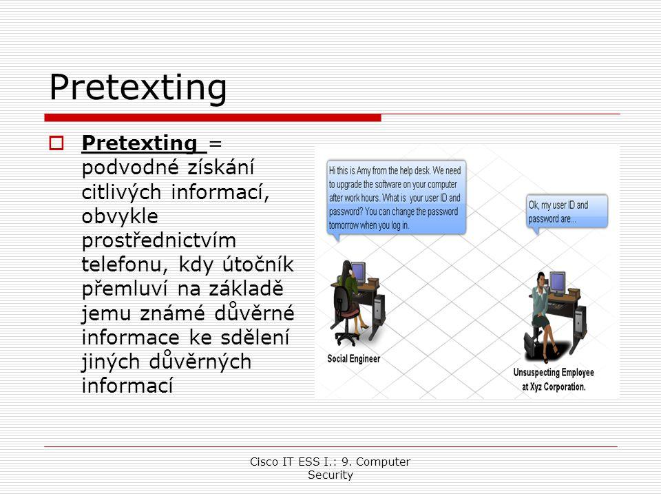 Cisco IT ESS I.: 9. Computer Security Pretexting  Pretexting = podvodné získání citlivých informací, obvykle prostřednictvím telefonu, kdy útočník př