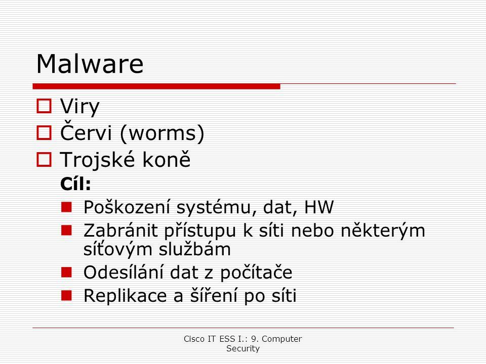 Cisco IT ESS I.: 9. Computer Security Malware  Viry  Červi (worms)  Trojské koně Cíl: Poškození systému, dat, HW Zabránit přístupu k síti nebo někt