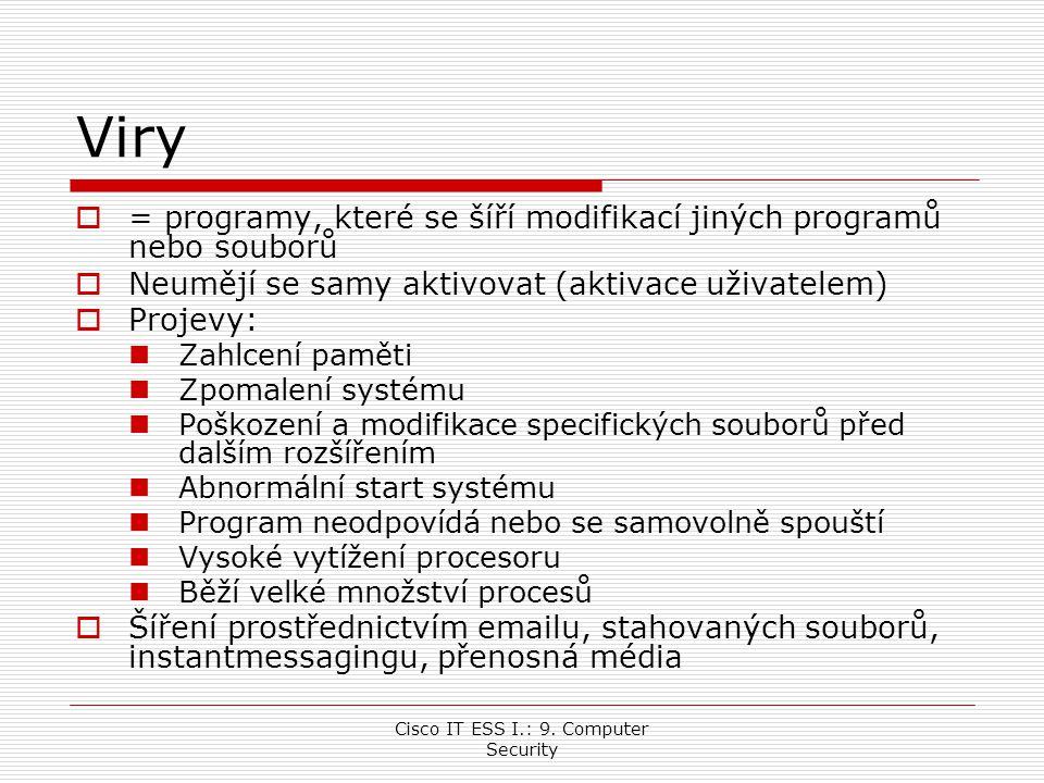 Cisco IT ESS I.: 9. Computer Security Viry  = programy, které se šíří modifikací jiných programů nebo souborů  Neumějí se samy aktivovat (aktivace u