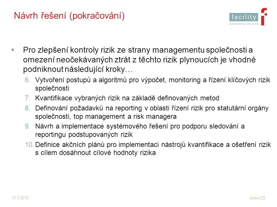 31.3.2015strana 25 Návrh řešení (pokračování)  Pro zlepšení kontroly rizik ze strany managementu společnosti a omezení neočekávaných ztrát z těchto r