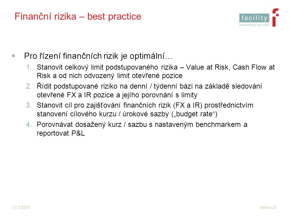 31.3.2015strana 26 Finanční rizika – best practice  Pro řízení finančních rizik je optimální… 1.Stanovit celkový limit podstupovaného rizika – Value