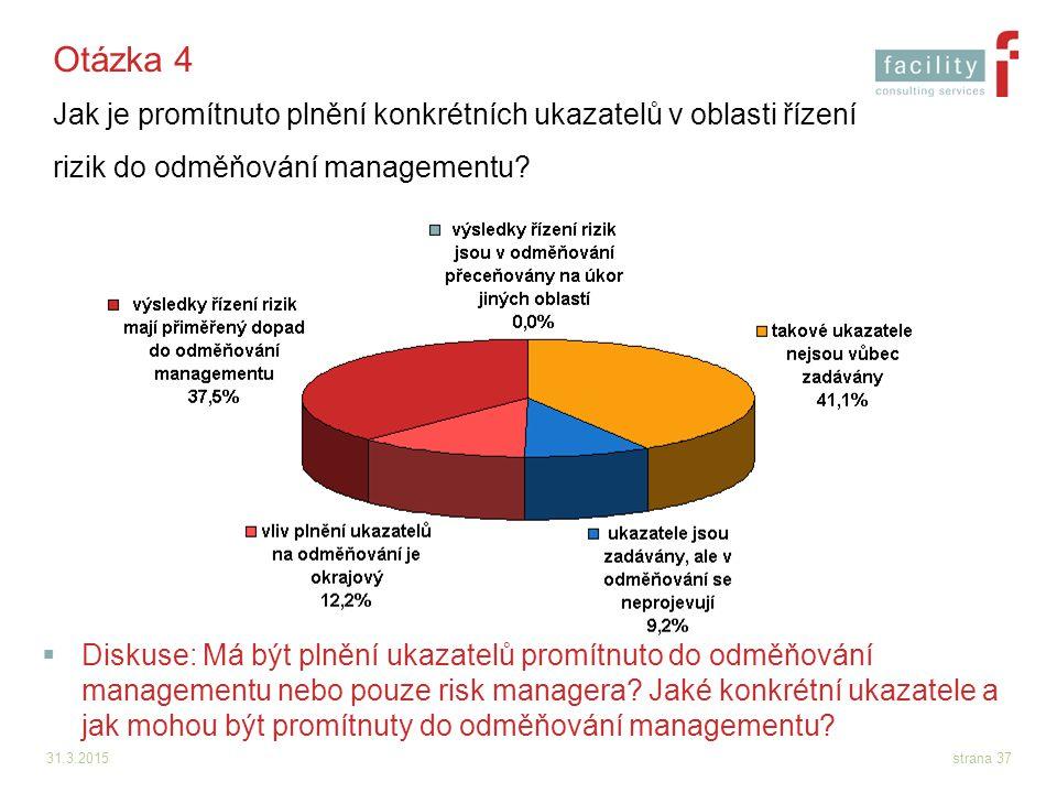 31.3.2015strana 37 Otázka 4 Jak je promítnuto plnění konkrétních ukazatelů v oblasti řízení rizik do odměňování managementu?  Diskuse: Má být plnění
