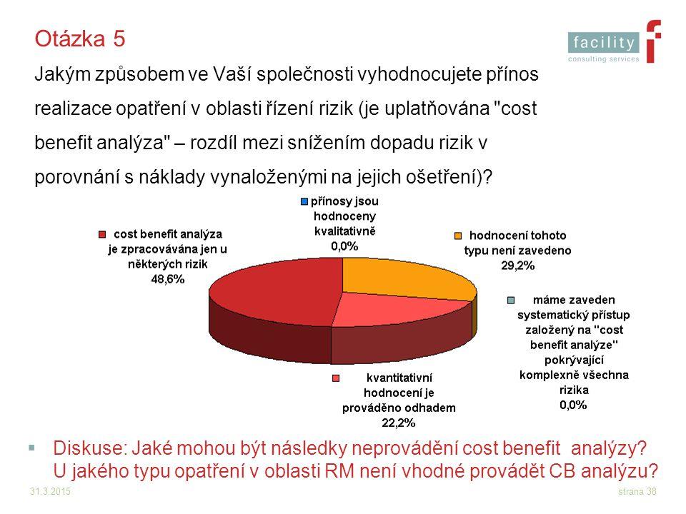 31.3.2015strana 38 Otázka 5 Jakým způsobem ve Vaší společnosti vyhodnocujete přínos realizace opatření v oblasti řízení rizik (je uplatňována