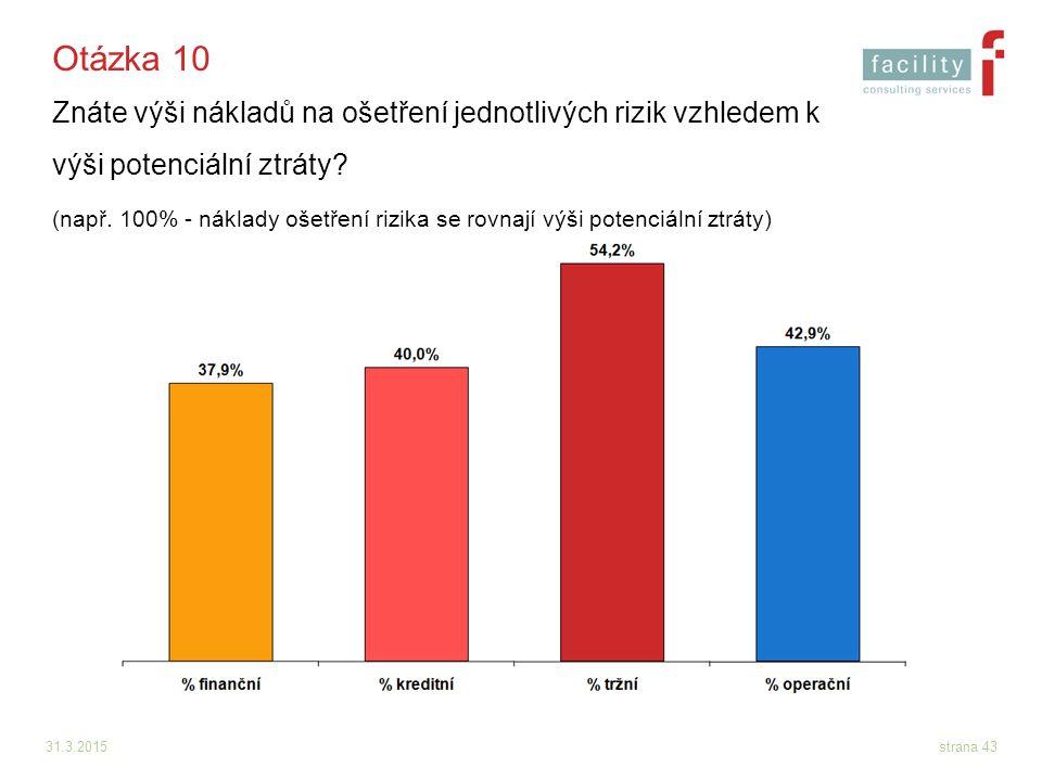 31.3.2015strana 43 Otázka 10 Znáte výši nákladů na ošetření jednotlivých rizik vzhledem k výši potenciální ztráty? (např. 100% - náklady ošetření rizi