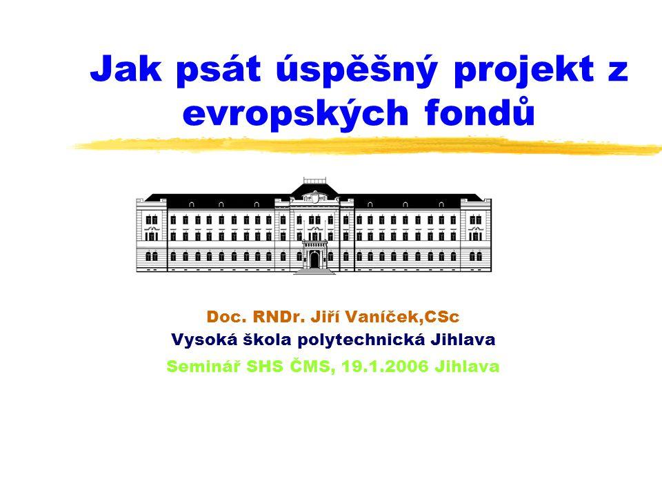 Jak psát úspěšný projekt z evropských fondů Doc. RNDr. Jiří Vaníček,CSc Vysoká škola polytechnická Jihlava Seminář SHS ČMS, 19.1.2006 Jihlava