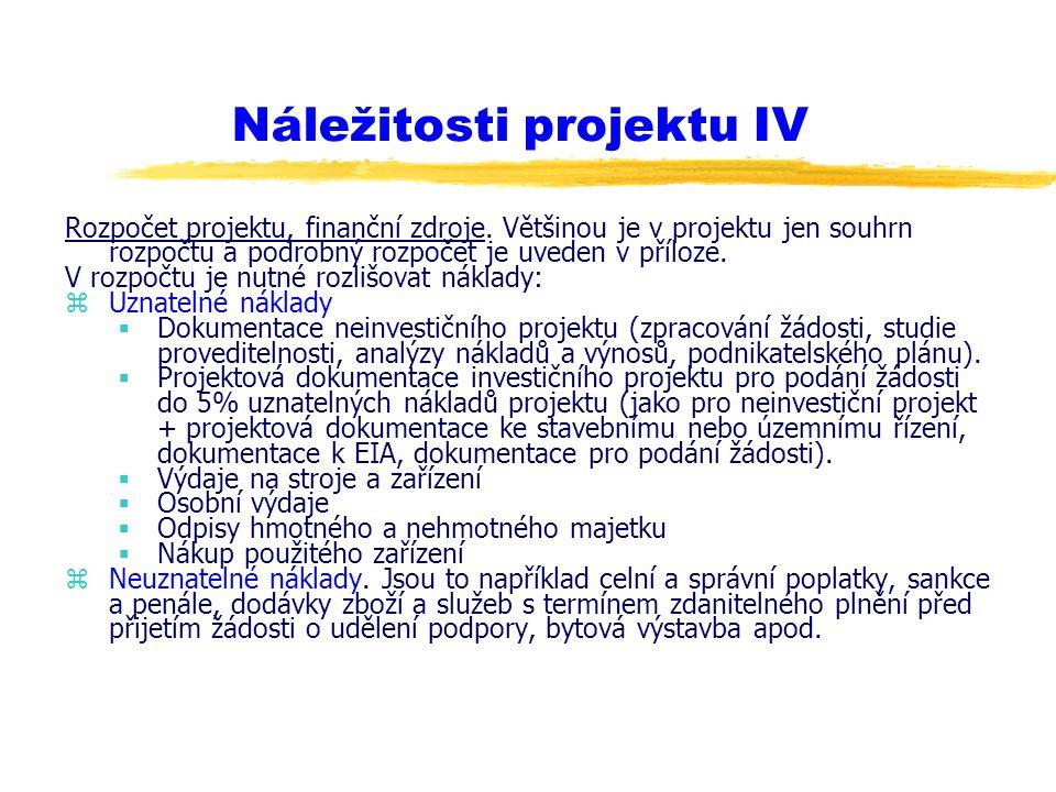 Náležitosti projektu IV Rozpočet projektu, finanční zdroje. Většinou je v projektu jen souhrn rozpočtu a podrobný rozpočet je uveden v příloze. V rozp
