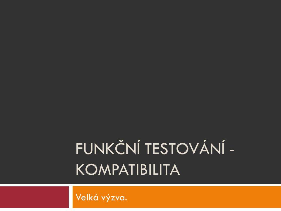 FUNKČNÍ TESTOVÁNÍ - KOMPATIBILITA Velká výzva.