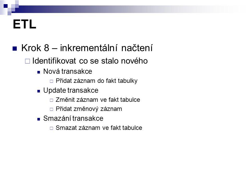ETL Krok 8 – inkrementální načtení  Identifikovat co se stalo nového Nová transakce  Přidat záznam do fakt tabulky Update transakce  Změnit záznam