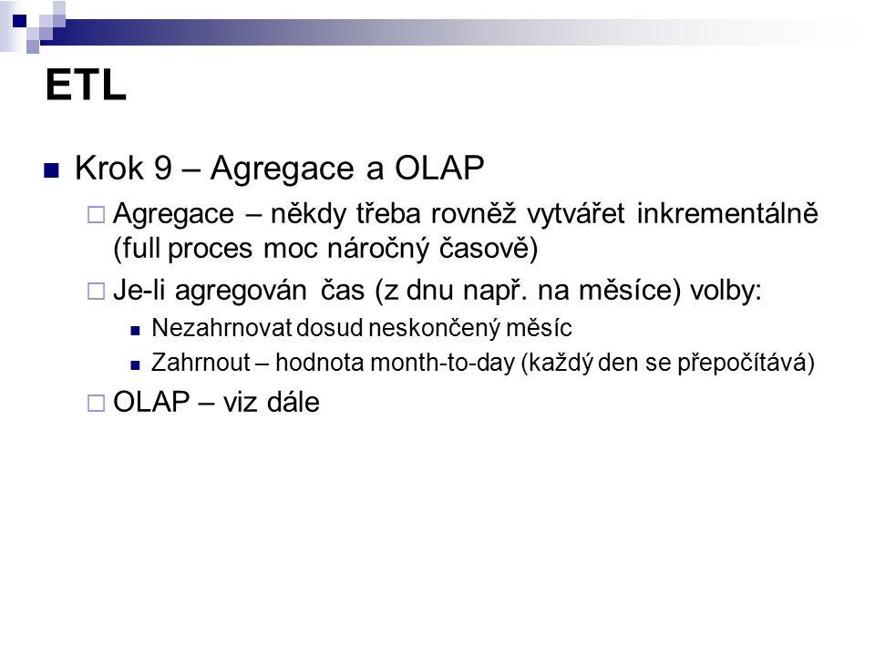 ETL Krok 9 – Agregace a OLAP  Agregace – někdy třeba rovněž vytvářet inkrementálně (full proces moc náročný časově)  Je-li agregován čas (z dnu např