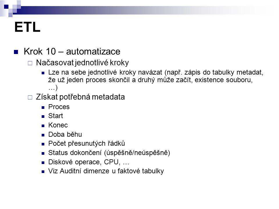 ETL Krok 10 – automatizace  Načasovat jednotlivé kroky Lze na sebe jednotlivé kroky navázat (např. zápis do tabulky metadat, že už jeden proces skonč