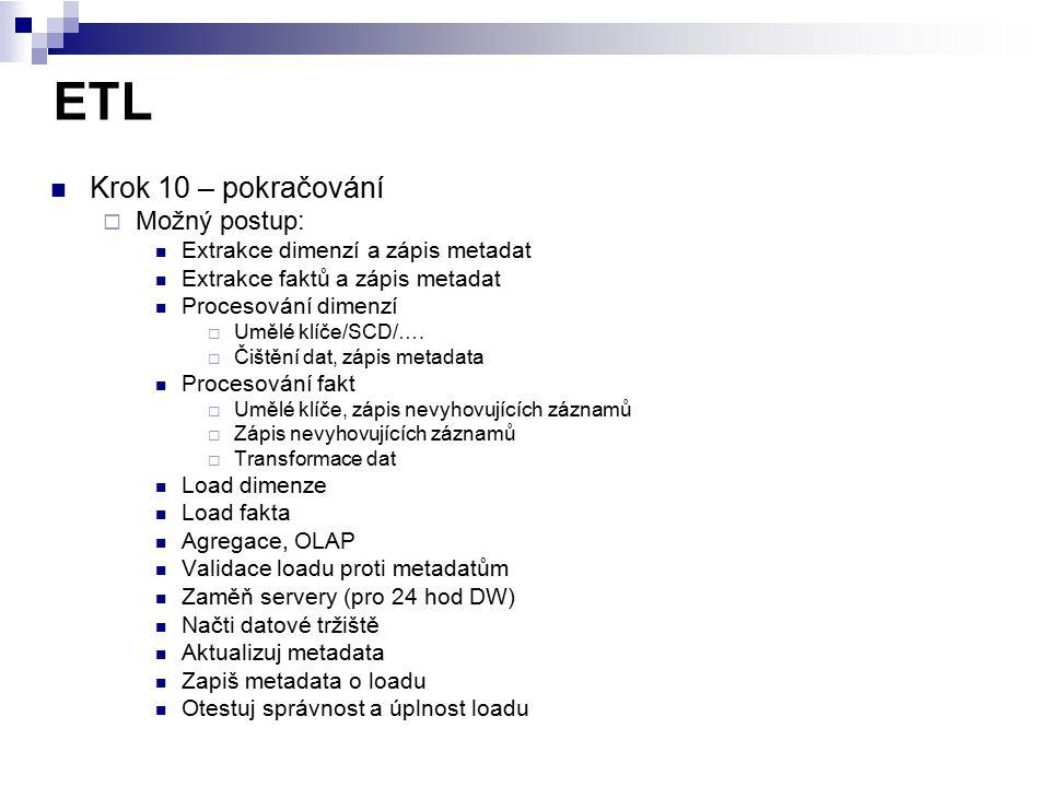 ETL Krok 10 – pokračování  Možný postup: Extrakce dimenzí a zápis metadat Extrakce faktů a zápis metadat Procesování dimenzí  Umělé klíče/SCD/….  Č