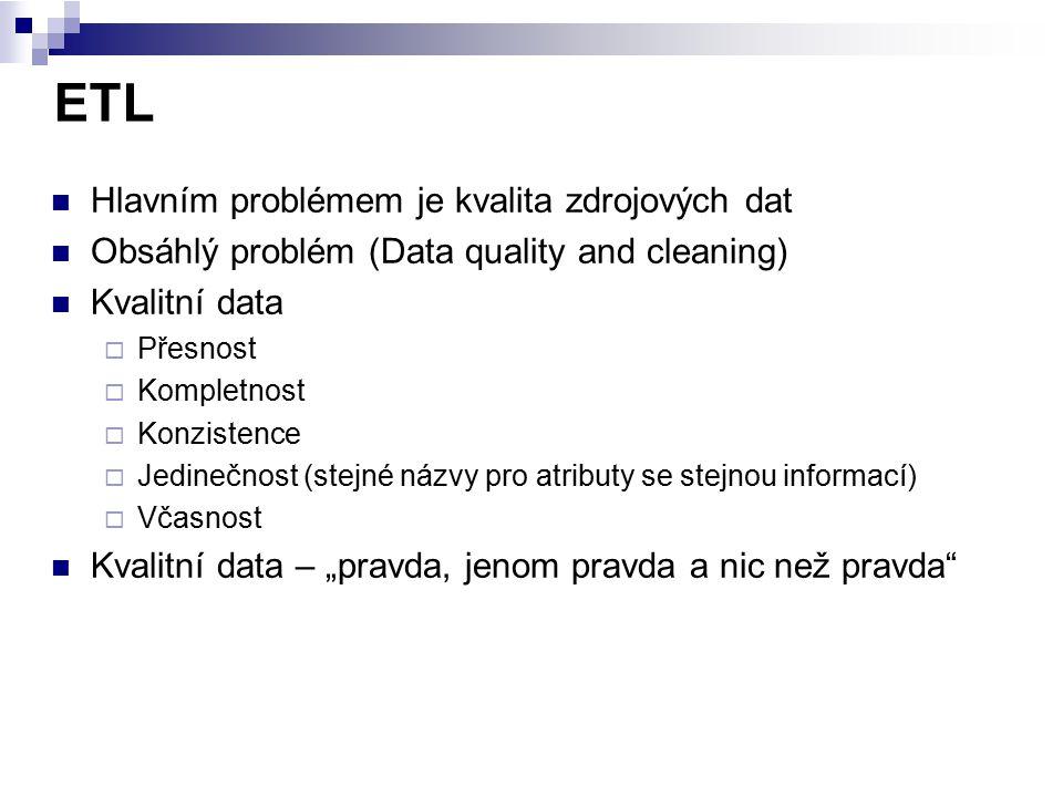 ETL Hlavním problémem je kvalita zdrojových dat Obsáhlý problém (Data quality and cleaning) Kvalitní data  Přesnost  Kompletnost  Konzistence  Jed