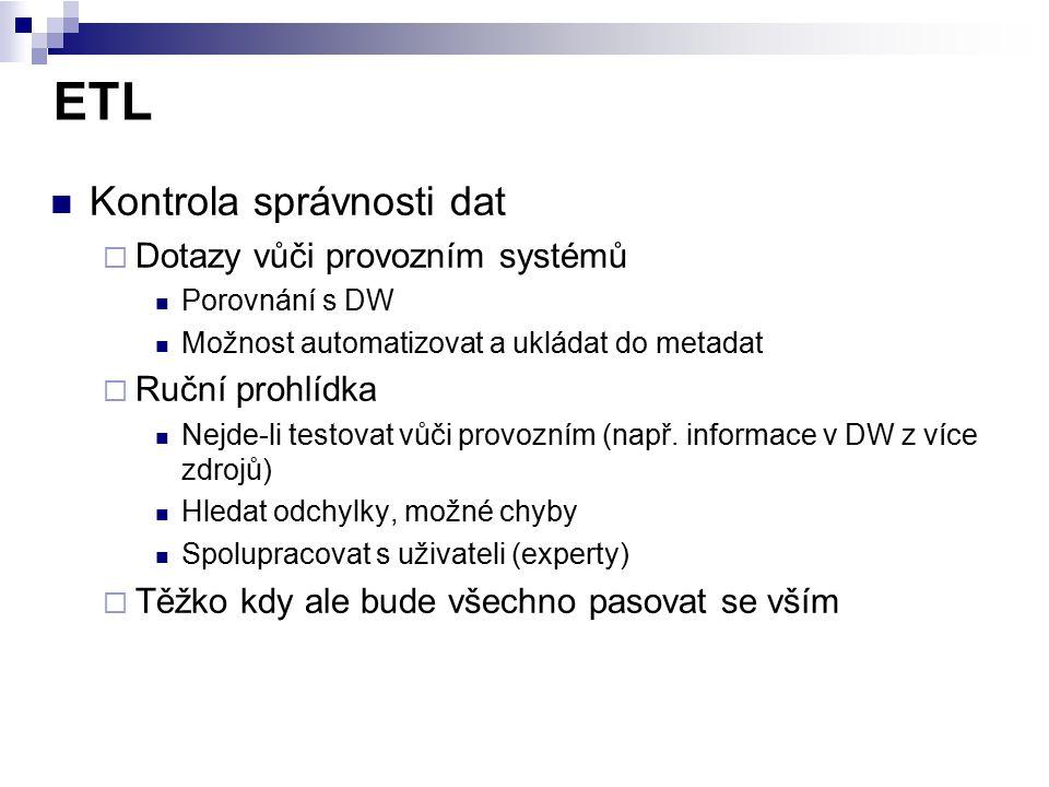 ETL Kontrola správnosti dat  Dotazy vůči provozním systémů Porovnání s DW Možnost automatizovat a ukládat do metadat  Ruční prohlídka Nejde-li testo