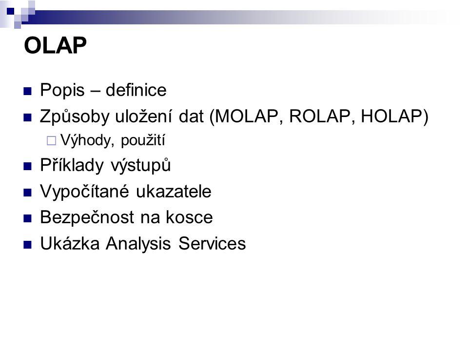 OLAP Popis – definice Způsoby uložení dat (MOLAP, ROLAP, HOLAP)  Výhody, použití Příklady výstupů Vypočítané ukazatele Bezpečnost na kosce Ukázka Ana