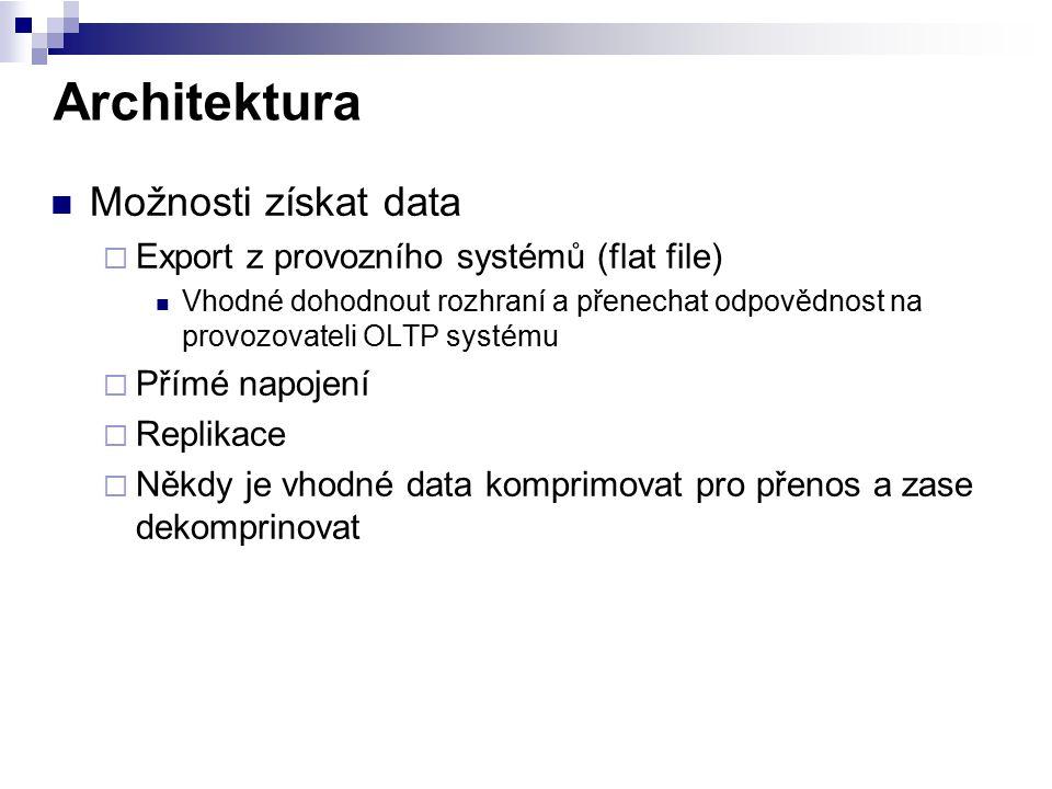 Architektura Možnosti získat data  Export z provozního systémů (flat file) Vhodné dohodnout rozhraní a přenechat odpovědnost na provozovateli OLTP sy