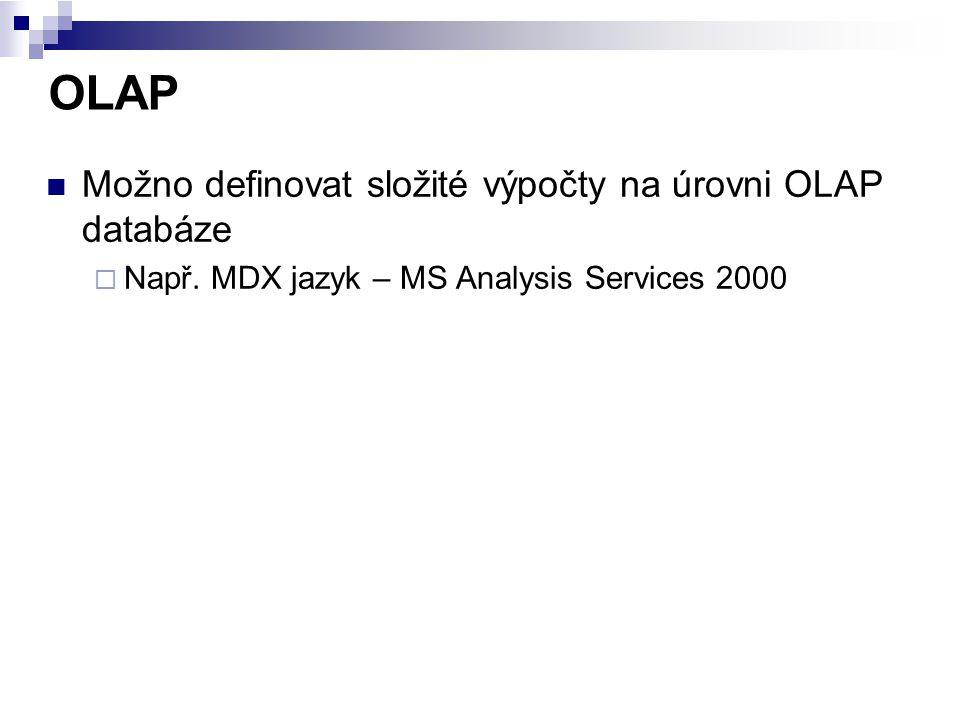 OLAP Možno definovat složité výpočty na úrovni OLAP databáze  Např. MDX jazyk – MS Analysis Services 2000