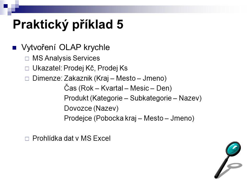 Praktický příklad 5 Vytvoření OLAP krychle  MS Analysis Services  Ukazatel: Prodej Kč, Prodej Ks  Dimenze: Zakaznik (Kraj – Mesto – Jmeno) Čas (Rok