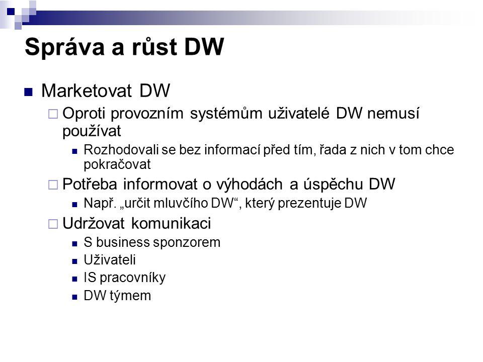 Správa a růst DW Marketovat DW  Oproti provozním systémům uživatelé DW nemusí používat Rozhodovali se bez informací před tím, řada z nich v tom chce